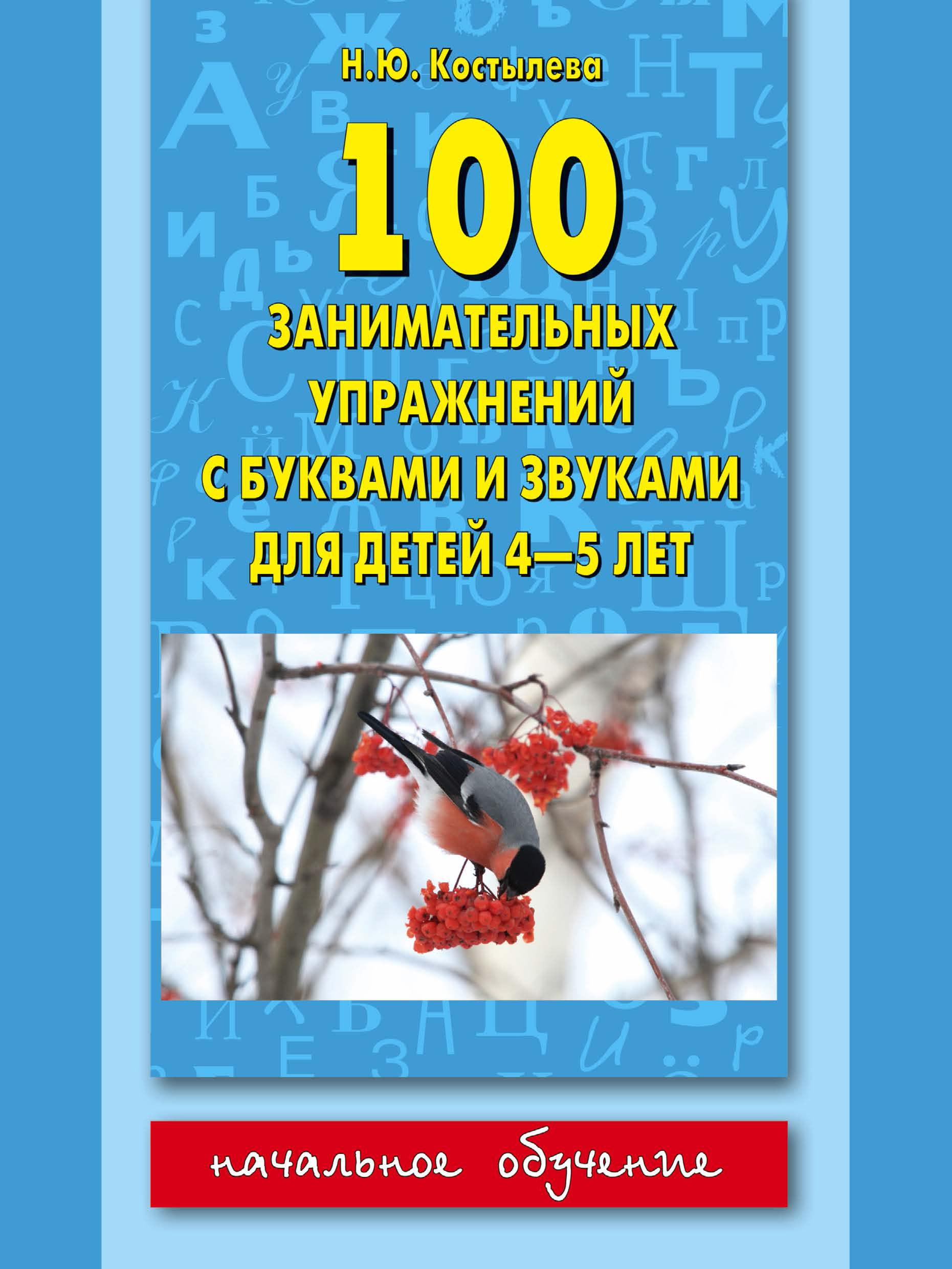 Наталия Костылёва 100 занимательных упражнений с буквами и звуками для детей 4-5 лет блокнот занимательных заданий умная лошадка для детей 5 8 лет