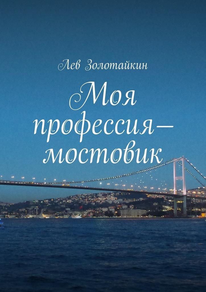 Лев Золотайкин Моя профессия– мостовик лев золотайкин сказочная наша жизнь