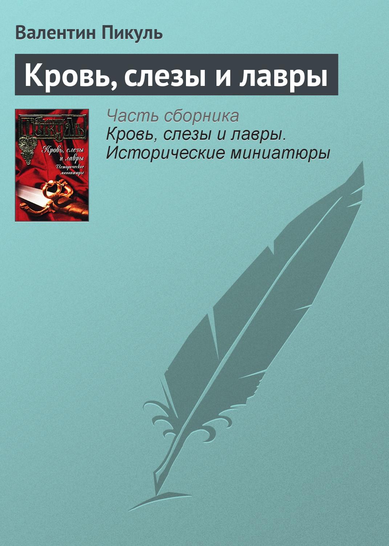 Валентин Пикуль Кровь, слезы и лавры валентин пикуль кровь слезы и лавры исторические миниатюры