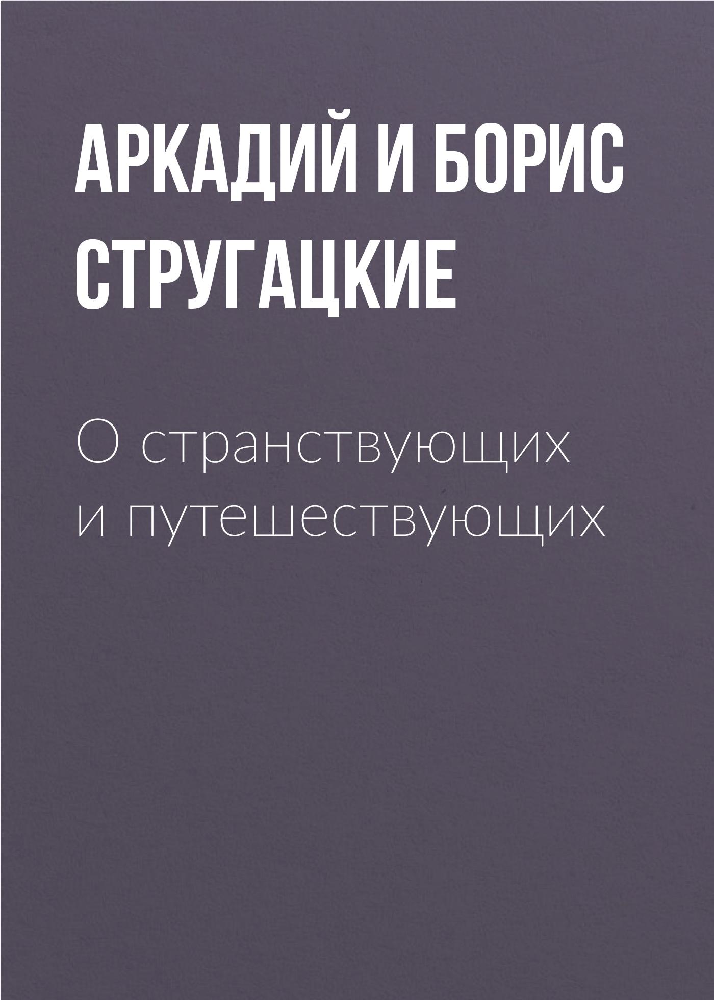 Аркадий и Борис Стругацкие О странствующих и путешествующих
