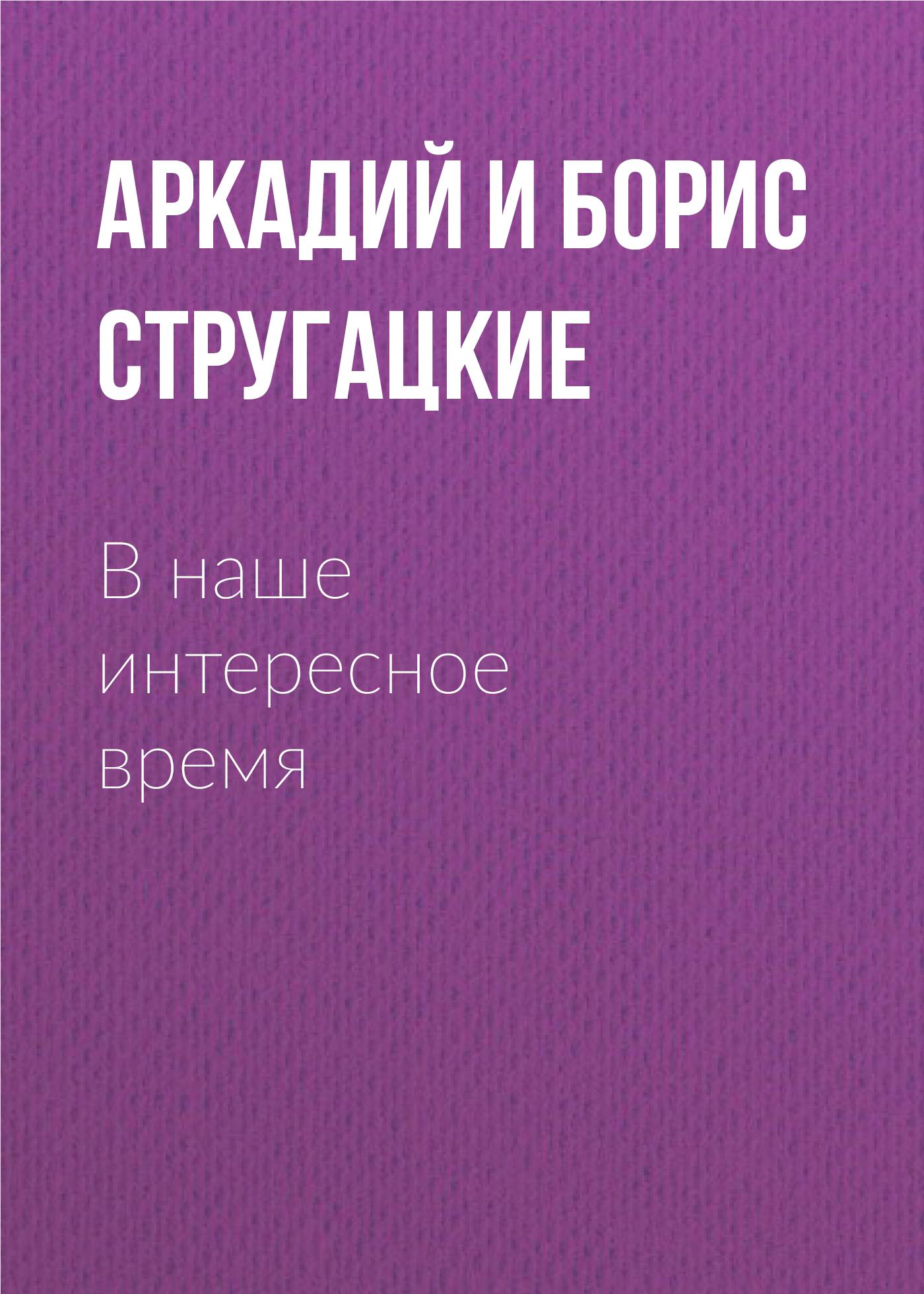 Аркадий и Борис Стругацкие В наше интересное время