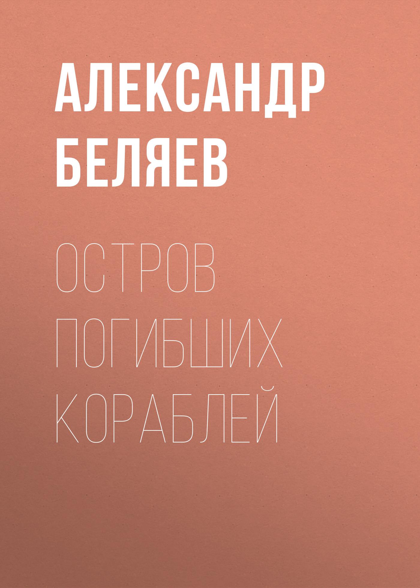 Александр Беляев Остров Погибших Кораблей