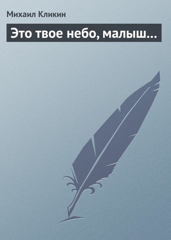Михаил Кликин Это твое небо, малыш... кликин михаил геннадьевич три легенды роман