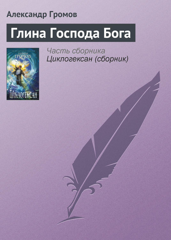 Александр Громов Глина Господа Бога александр громов апокалиптичность в фантастике