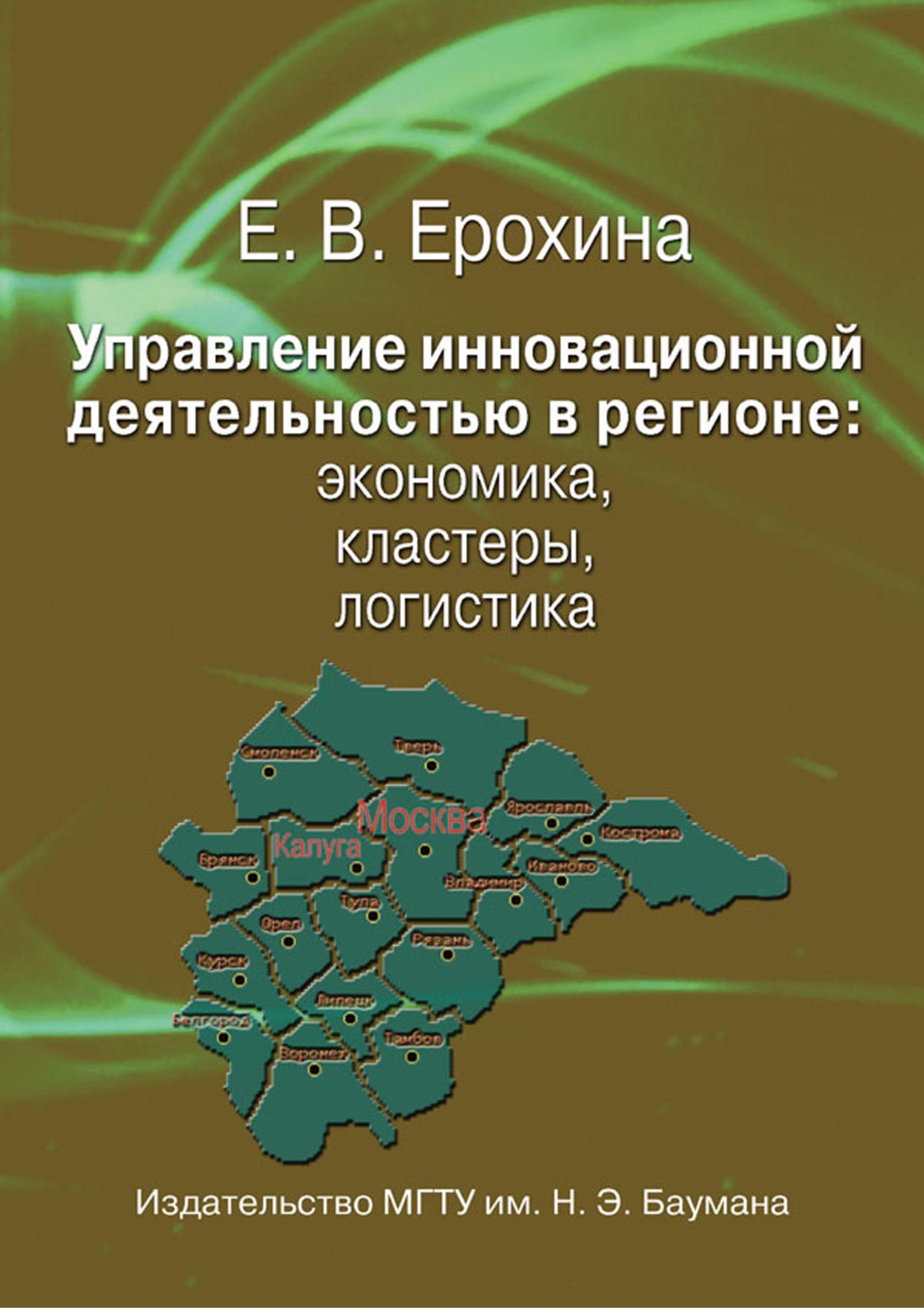 Елена Вячеславовна Ерохина Управление инновационной деятельностью в регионе: экономика, кластеры, логистика