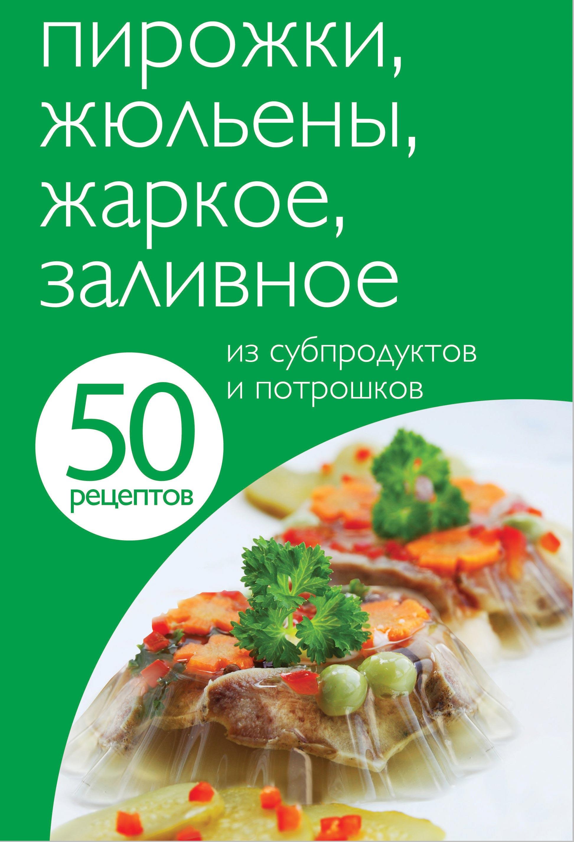 50 рецептов. Пирожки, жюльены, жаркое, заливное из субпродуктов и потрошков