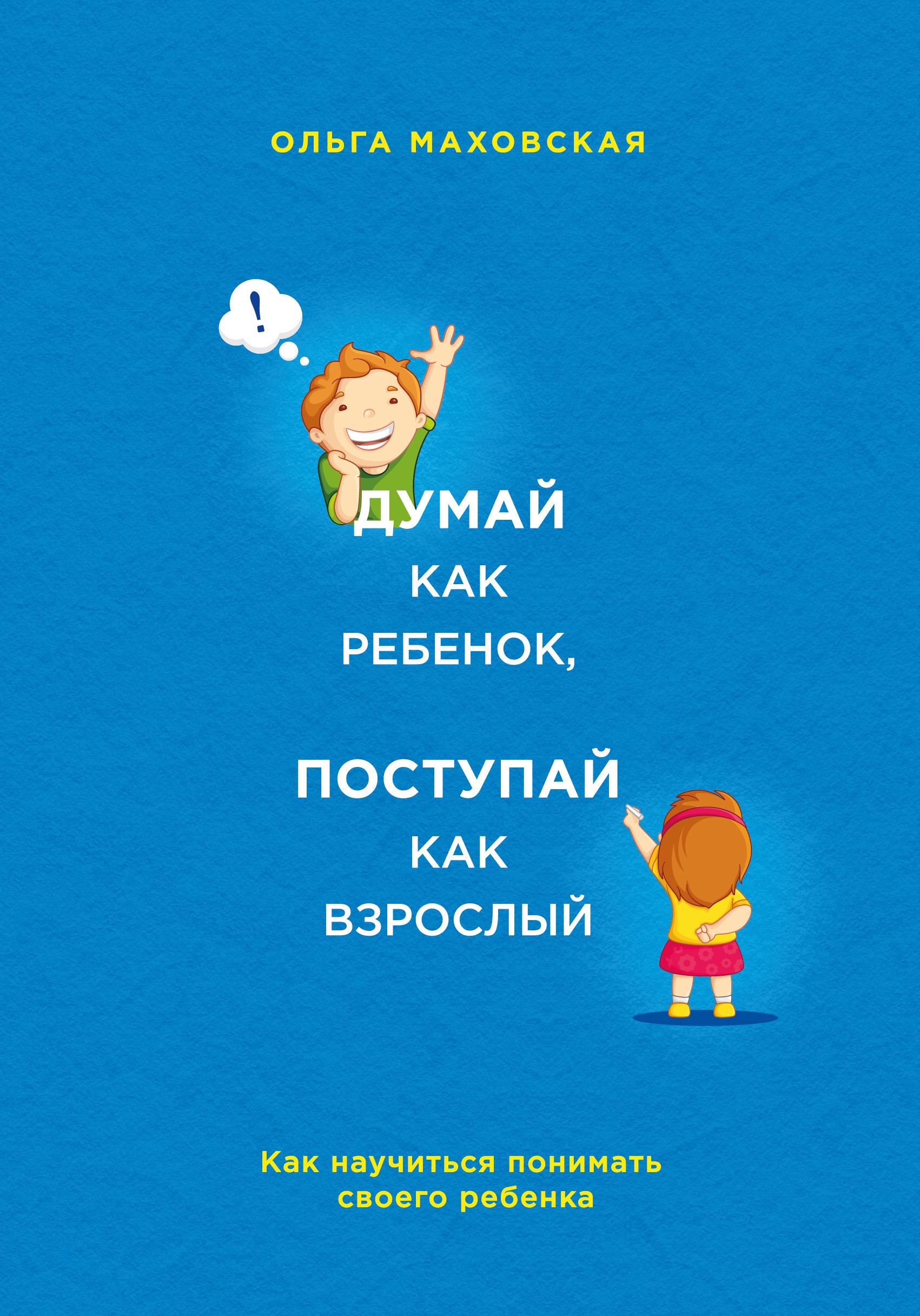 Ольга Маховская Думай как ребенок, поступай как взрослый. Как научиться понимать своего ребенка