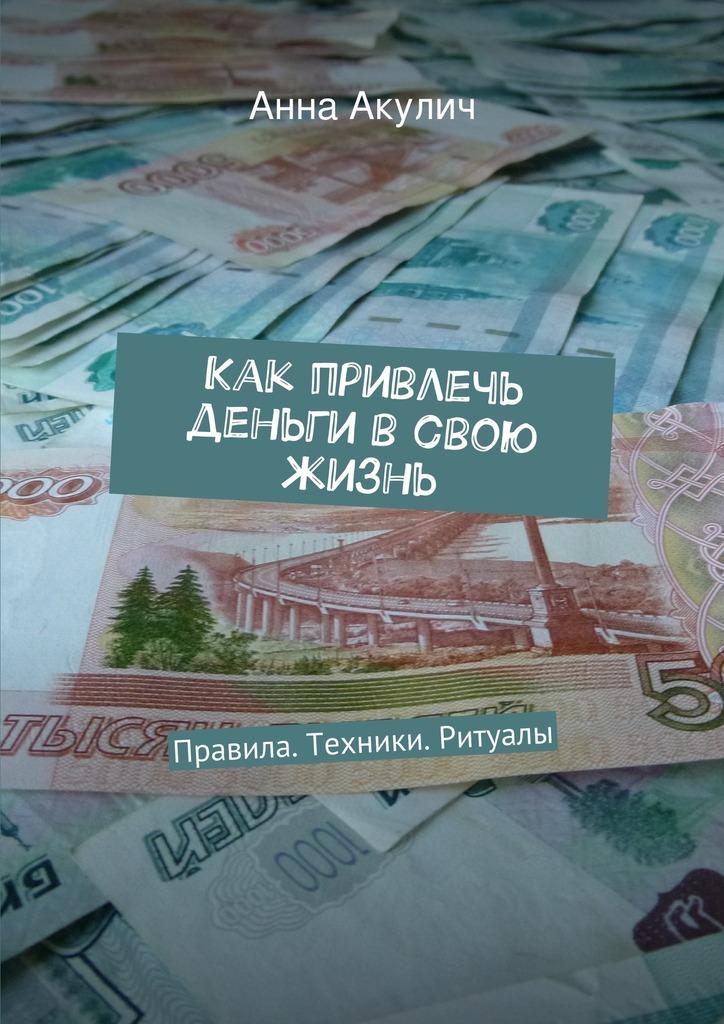 Анна Акулич Как привлечь деньги всвою жизнь слова лекари на деньги как привлечь богатство в свою жизнь