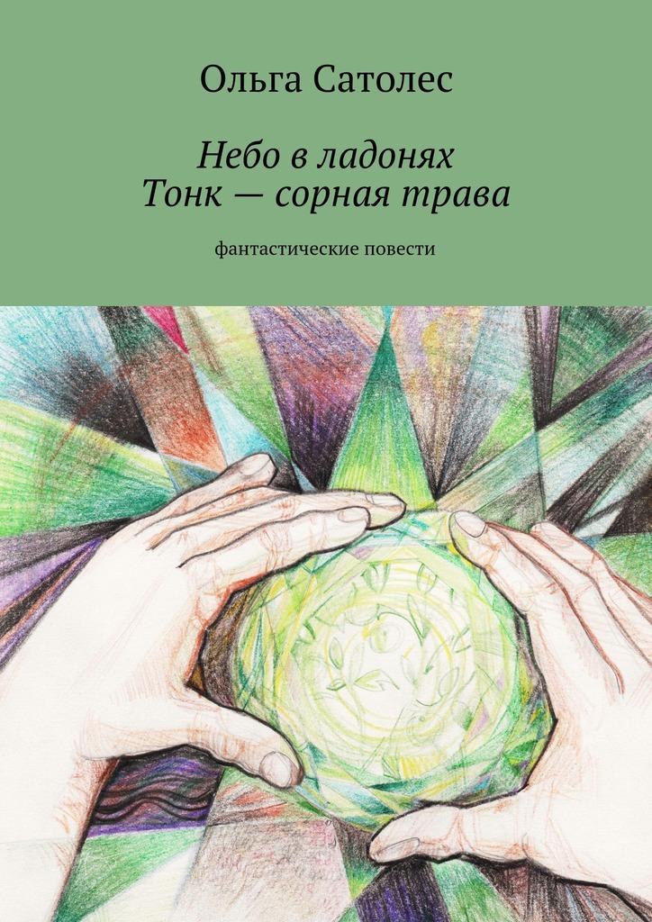 Ольга Сатолес Небо владонях. Тонк– сорная трава ольга сатолес гиблое место третья остановка вбесконечности