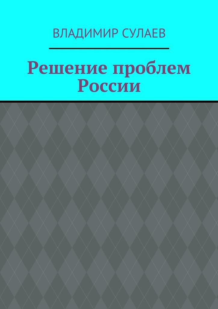 Владимир Валерьевич Сулаев Решение проблем России цены