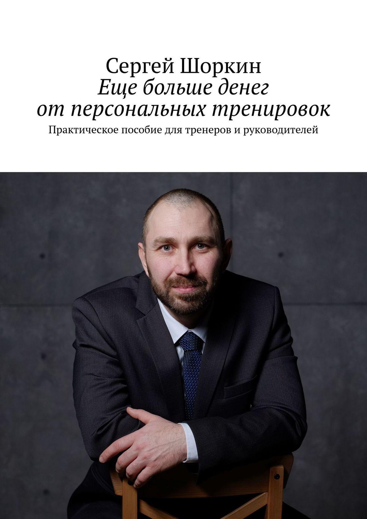 Сергей Шоркин Еще больше денег отперсональных тренировок. Практическое пособие для тренеров ируководителей