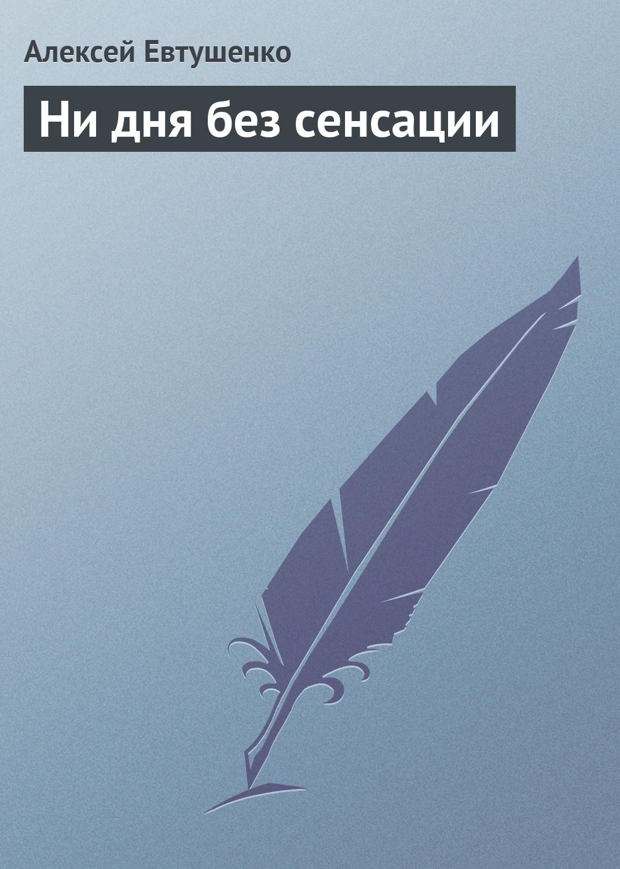 Алексей Евтушенко Ни дня без сенсации цена в Москве и Питере