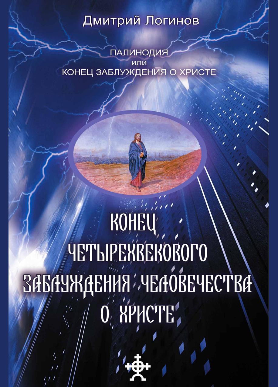Дмитрий Логинов Конец четырехвекового заблуждения о Христе дмитрий логинов свидетель сотворения мира