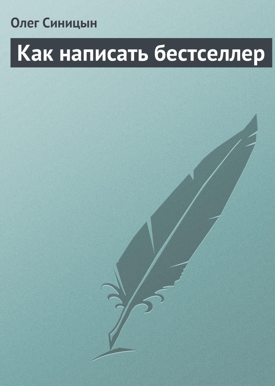 Олег Синицын Как написать бестселлер ахманов м литературный талант как написать бестселлер