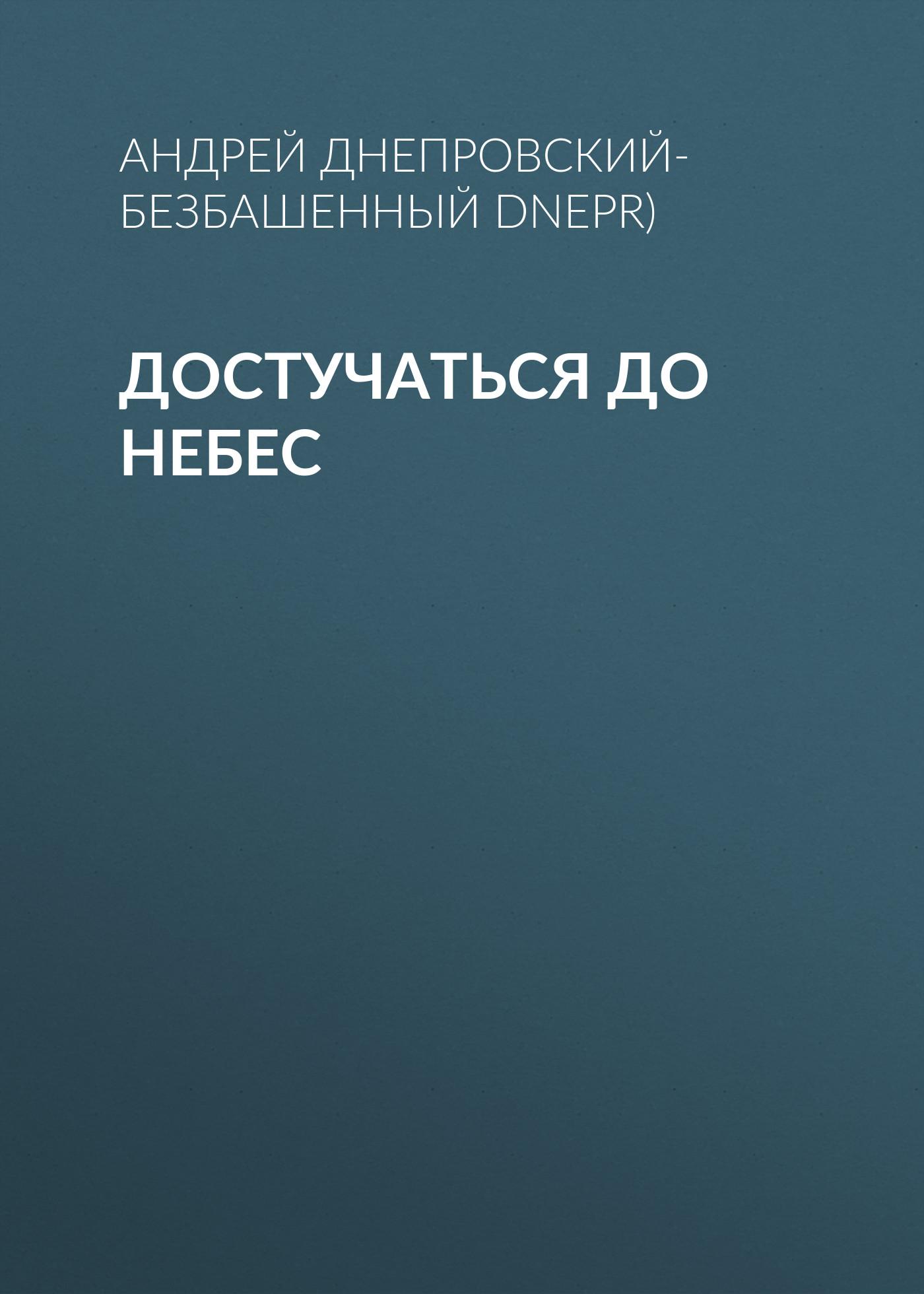 Андрей Днепровский-Безбашенный (A.DNEPR) Достучаться до небес андрей днепровский безбашенный a dnepr верить всебя новеллы