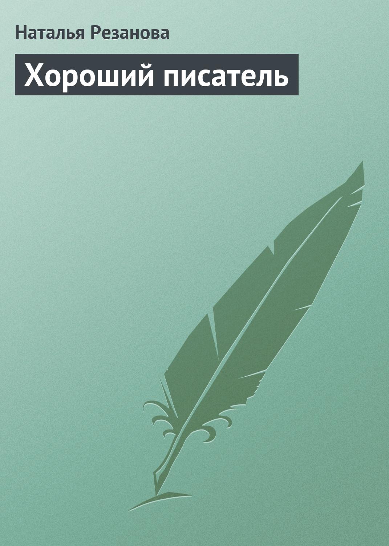 Наталья Резанова Хороший писатель