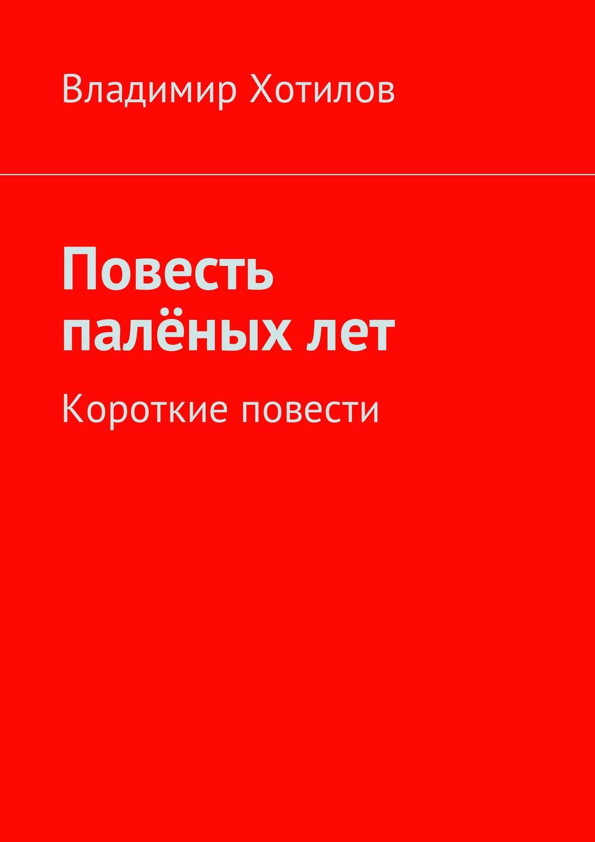 Владимир Хотилов Повесть палёныхлет. Короткие повести