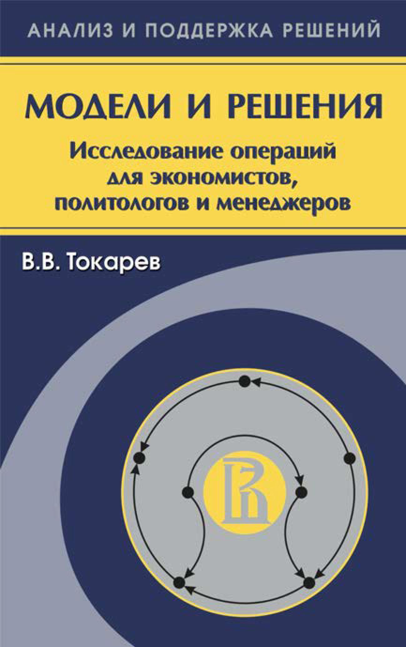 Владислав Токарев Модели и решения. Исследование операций для экономистов, политологов и менеджеров