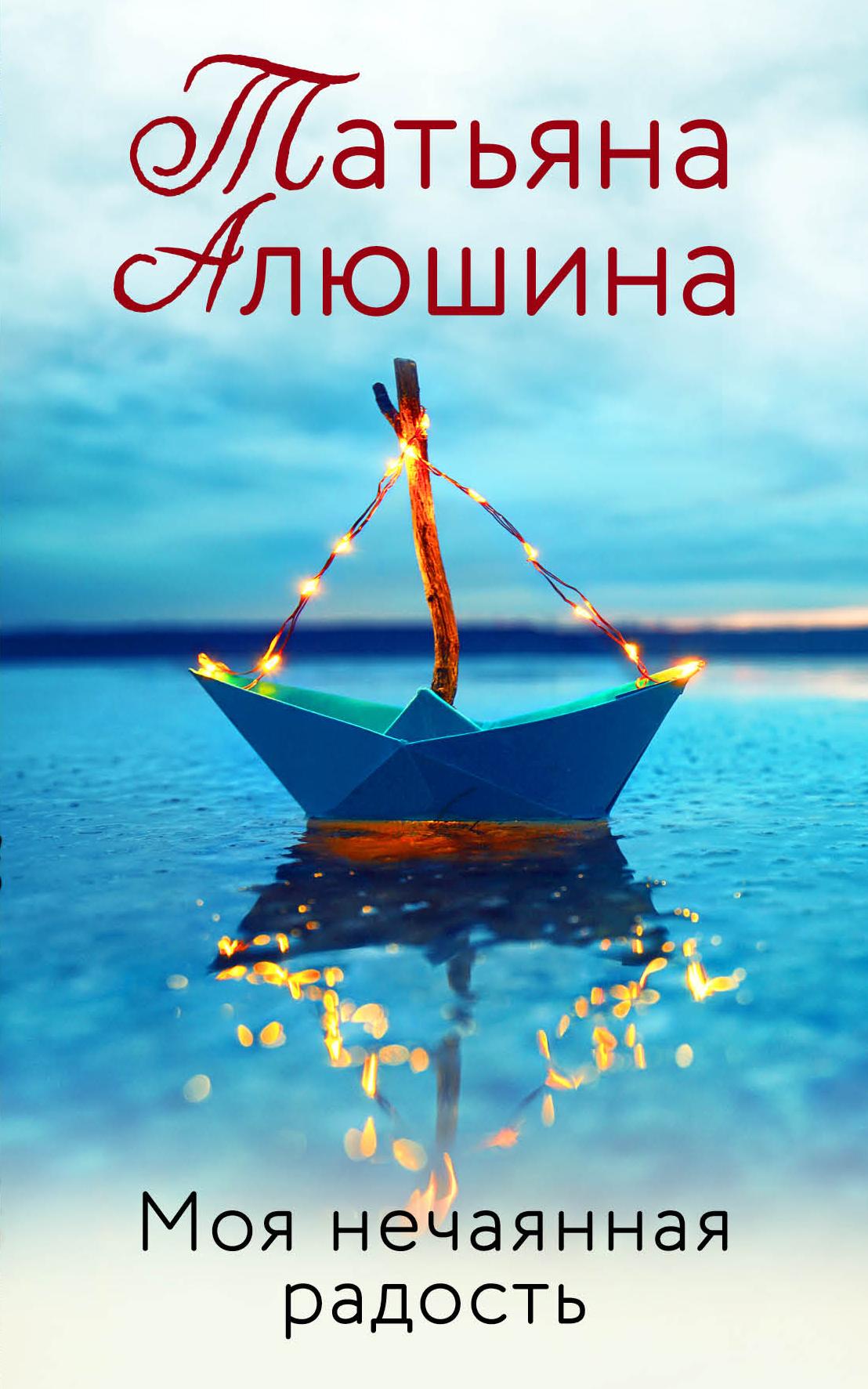 Татьяна Алюшина Моя нечаянная радость татьяна пироженко откуда взялся человек