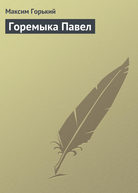 Максим Горький Горемыка Павел