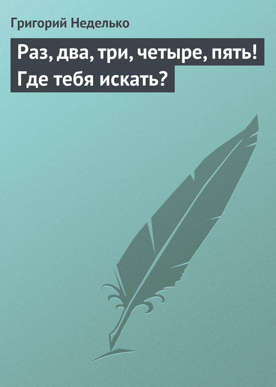 Григорий Неделько Раз, два, три, четыре, пять! Где тебя искать? альбина альбертовна дикова раз два три четыре пять счастье я иду искать живые рассказы