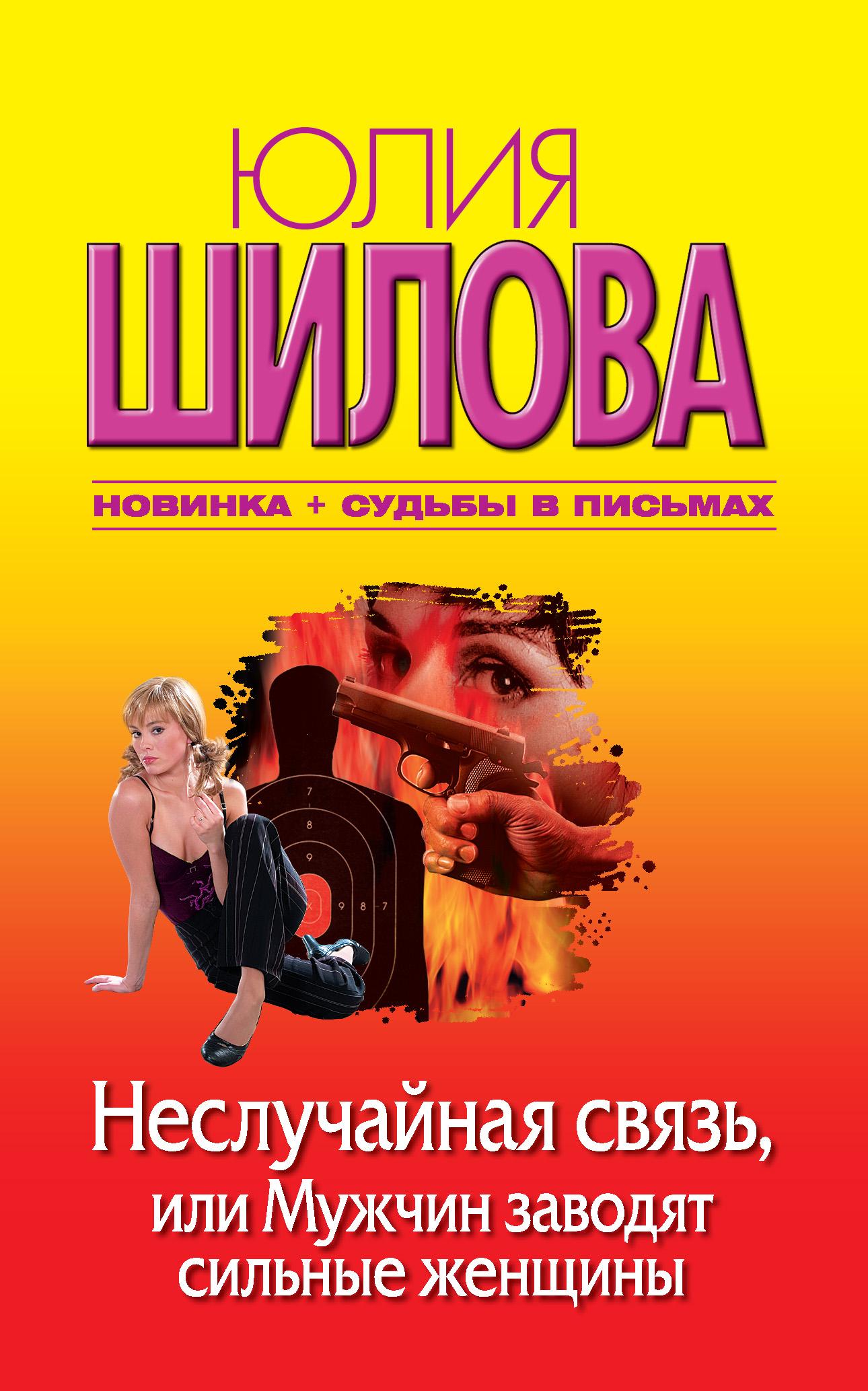 Юлия Шилова Неслучайная связь, или Мужчин заводят сильные женщины елена гордина я куплю тебе новую жизнь