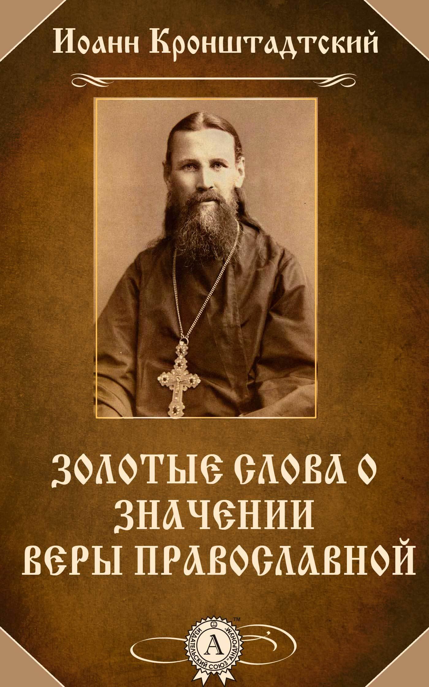 cвятой праведный Иоанн Кронштадтский Золотые слова о значении веры православной cвятой праведный иоанн кронштадтский беседы о блаженствах евангельских