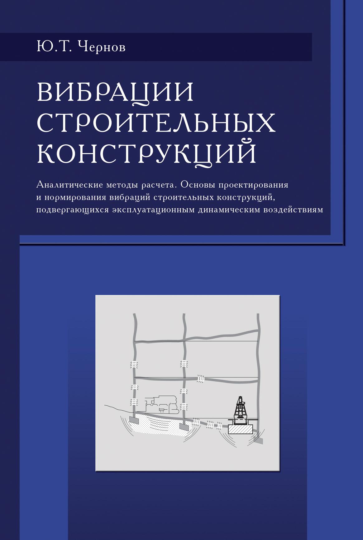 Ю. Т. Чернов Вибрации строительных конструкций (Аналитические методы расчета. Основы проектирования и нормирования вибраций строительных конструкций, подвергающихся эксплуатационным динамическим воздействиям)