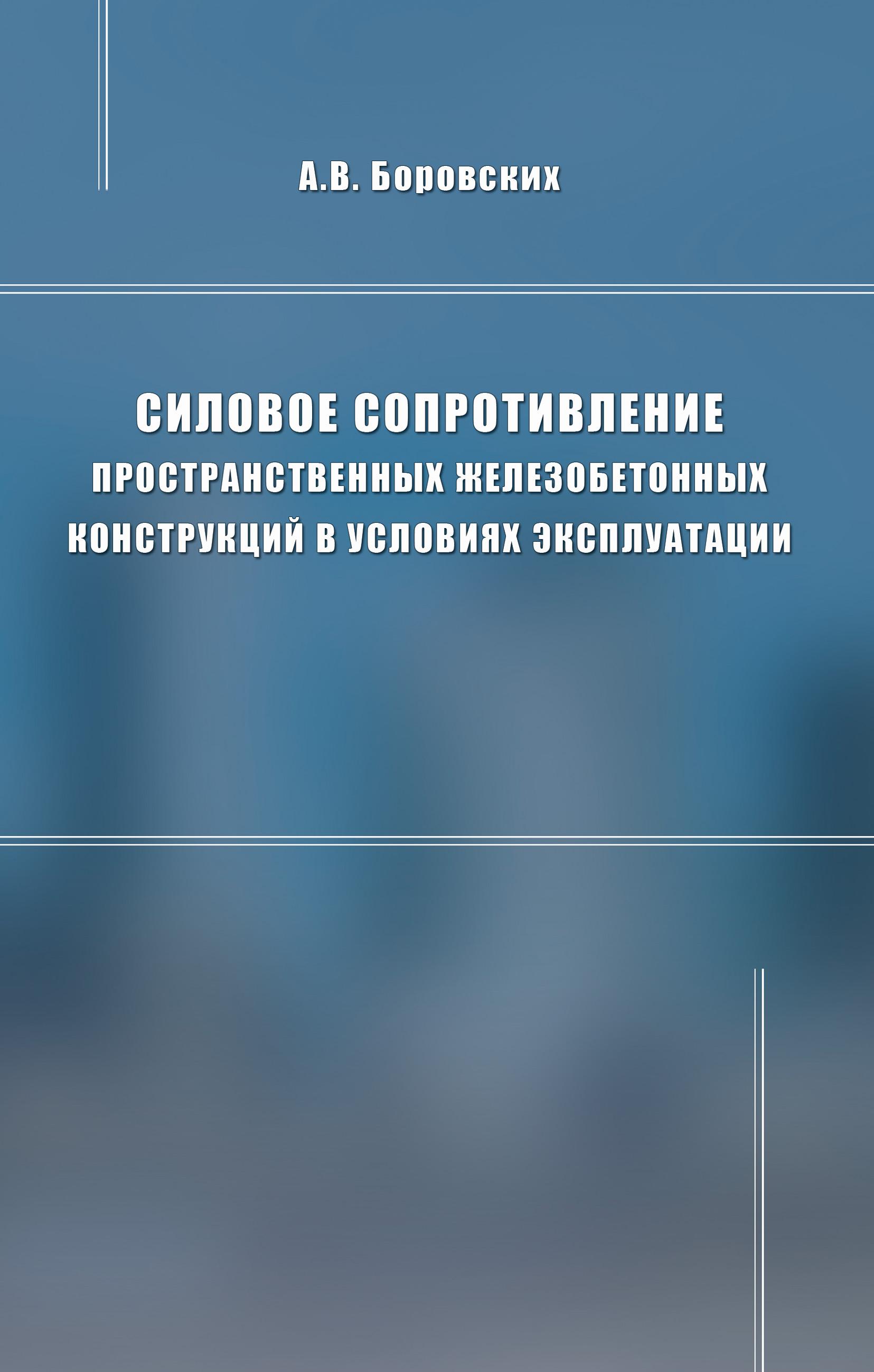 А. В. Боровских Силовое сопротивление пространственных железобетонных конструкций в условиях эксплуатации