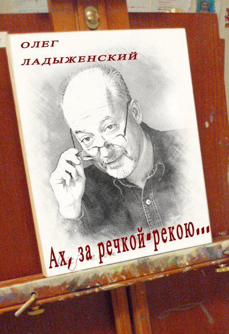 Олег Ладыженский Ах, за речкой-рекою… (сборник поэзии)
