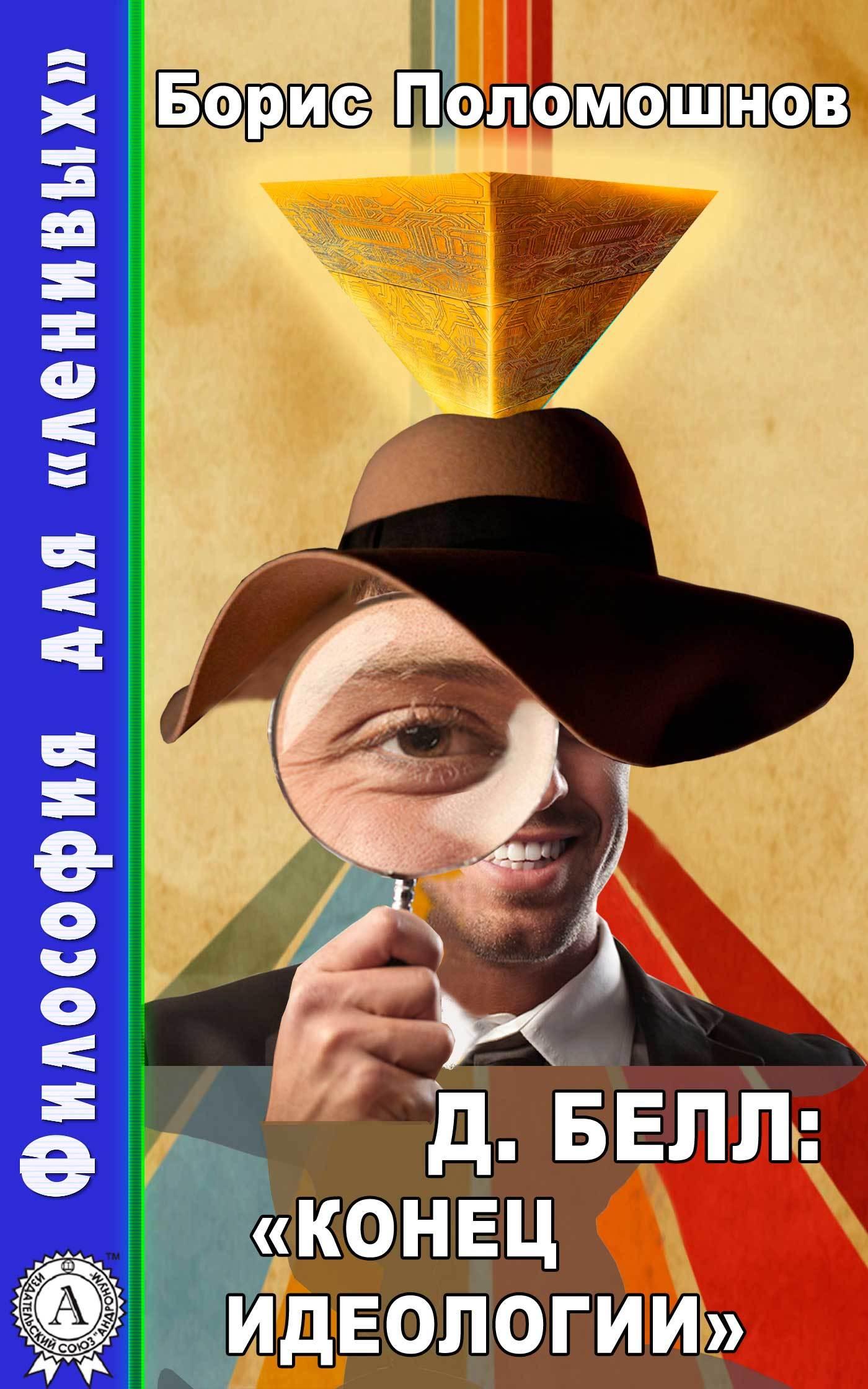Борис Поломошнов Д. Белл: «Конец идеологии» борис поломошнов д белл грядущее постиндустриальное общество…