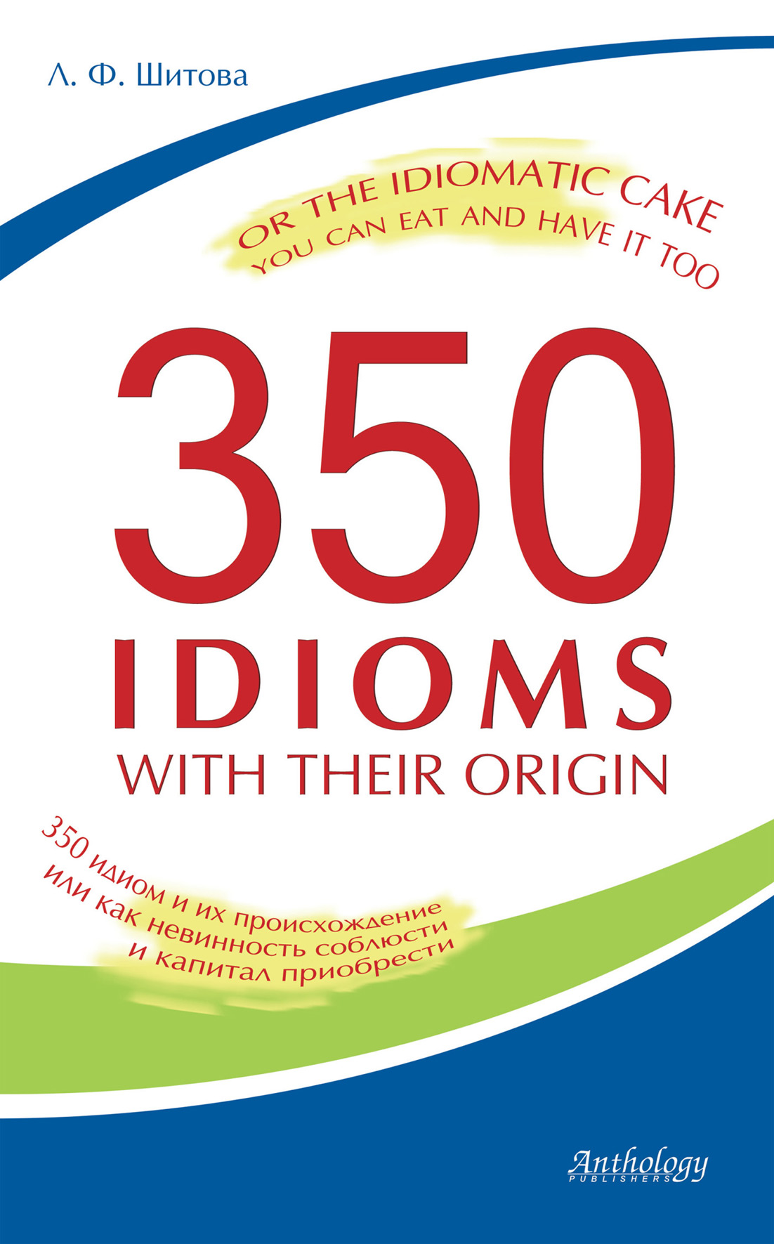 Л. Ф. Шитова 350 Idioms with Their Origin, or The Idiomatic Cake You Can Eat and Have It Too. 350 идиом и их происхождение, или как невинность соблюсти и капитал приобрести л ф шитова proper name idioms and their origins словарь именных идиом
