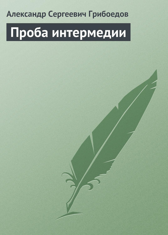 Александр Грибоедов Проба интермедии отсутствует театр книга о новом театре