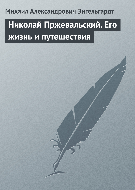 Михаил Энгельгардт Николай Пржевальский. Его жизнь и путешествия