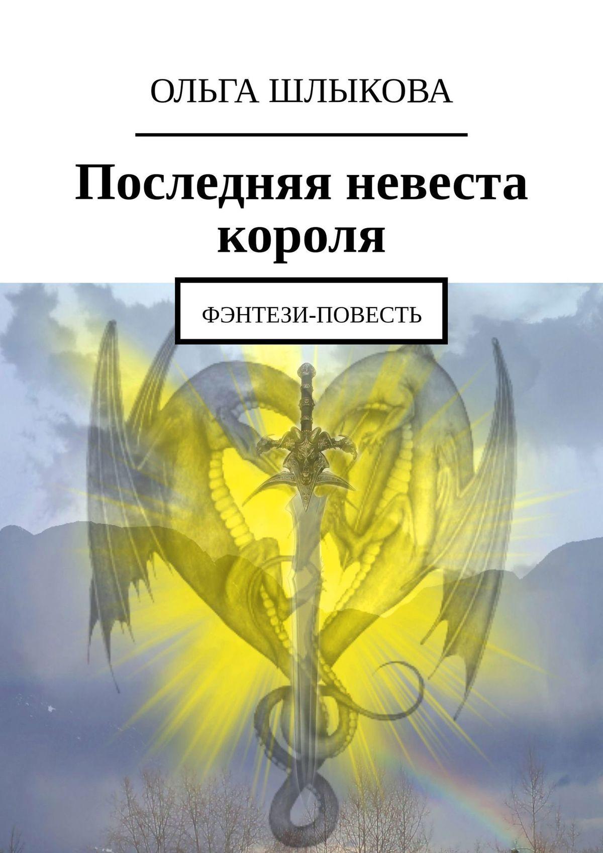 Ольга Шлыкова Последняя невеста короля. Фэнтези-повесть