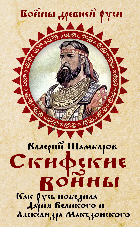 Валерий Шамбаров Скифские войны. Как Русь победила Дария Великого и Александра Македонского