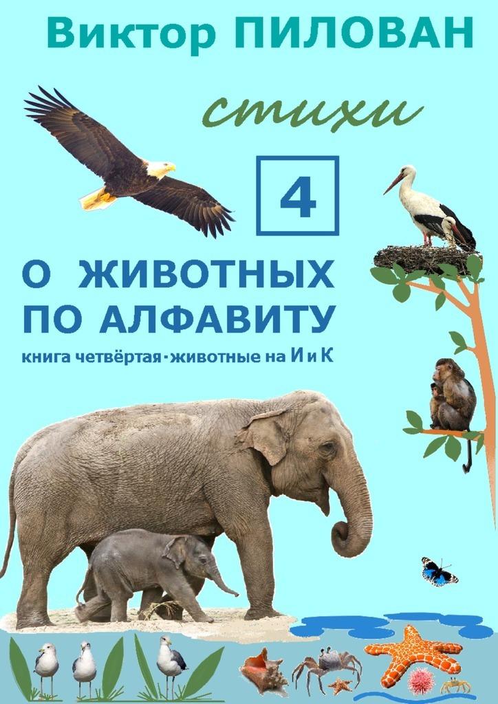 Виктор Пилован Оживотных поалфавиту. Книга четвёртая. Животные наИиК виктор пилован оживотных по