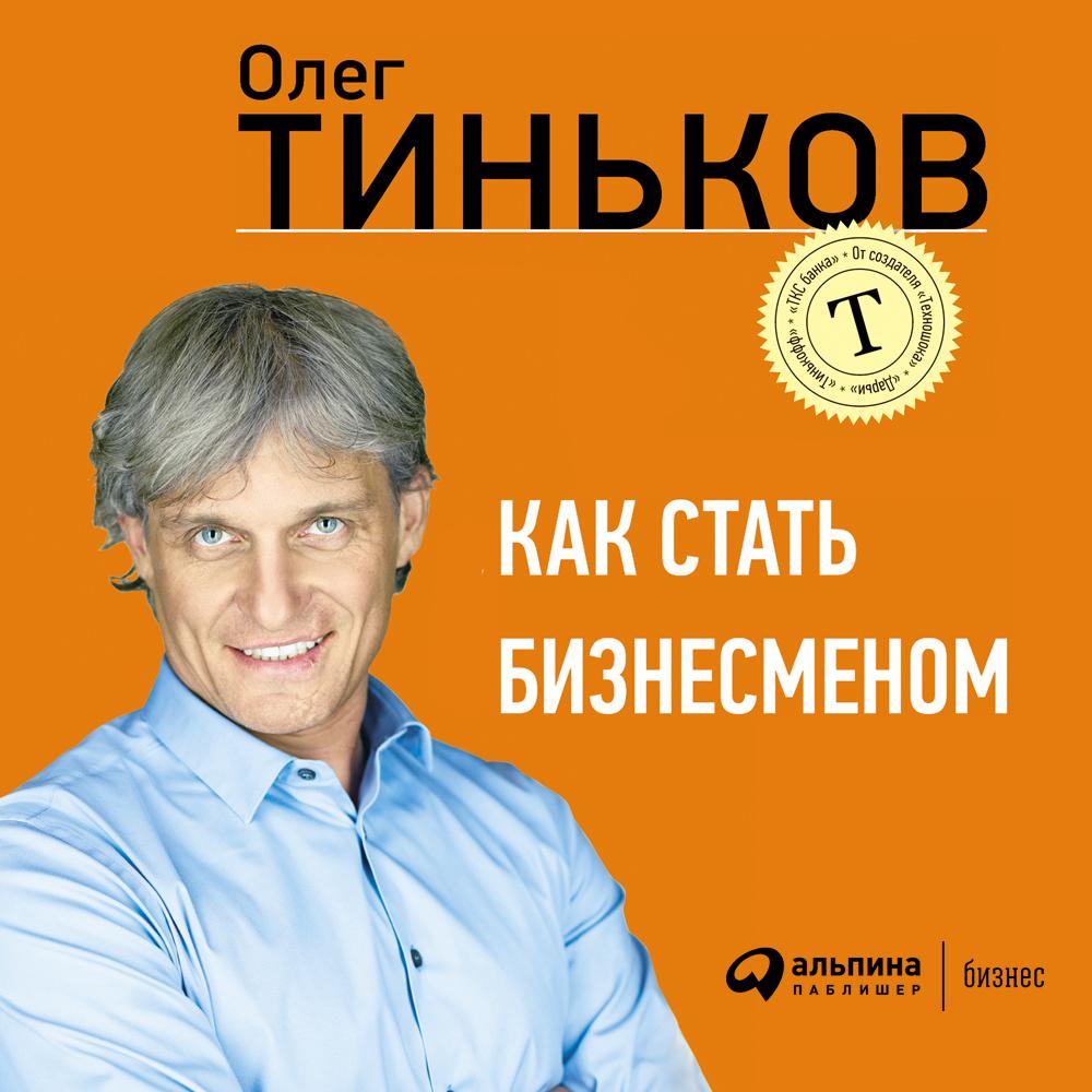 Олег Тиньков Как стать бизнесменом тиньков о как стать бизнесменом
