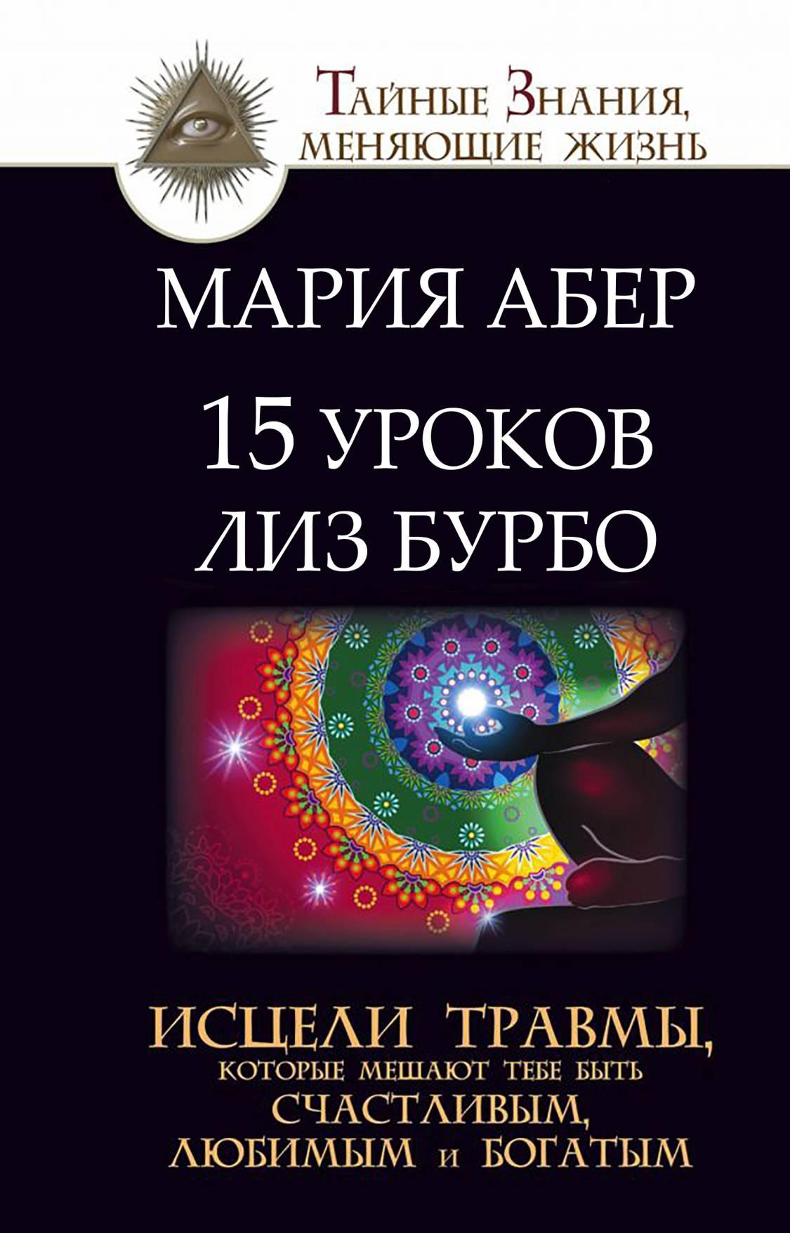 Мария Абер 15 уроков Лиз Бурбо. Исцели травмы, которые мешают тебе быть счастливым, любимым и богатым бурбо лиз пять травм которые мешают быть самим собой