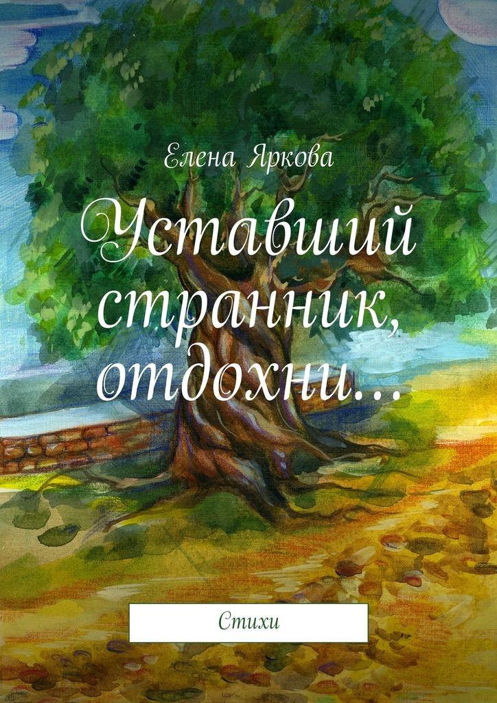 Елена Яркова Уставший странник, отдохни… елена назарова я не завишу от часов сборник стихов
