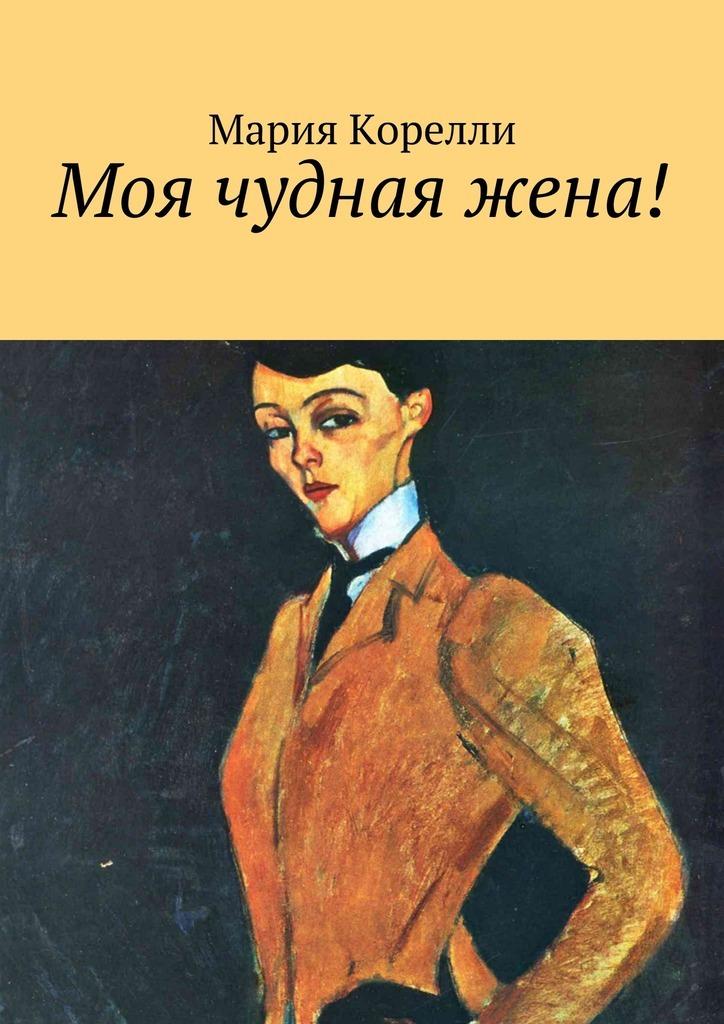 Мария Корелли Моя чудная жена! александров г в моя жена – любовь орлова переписка на лезвии ножа