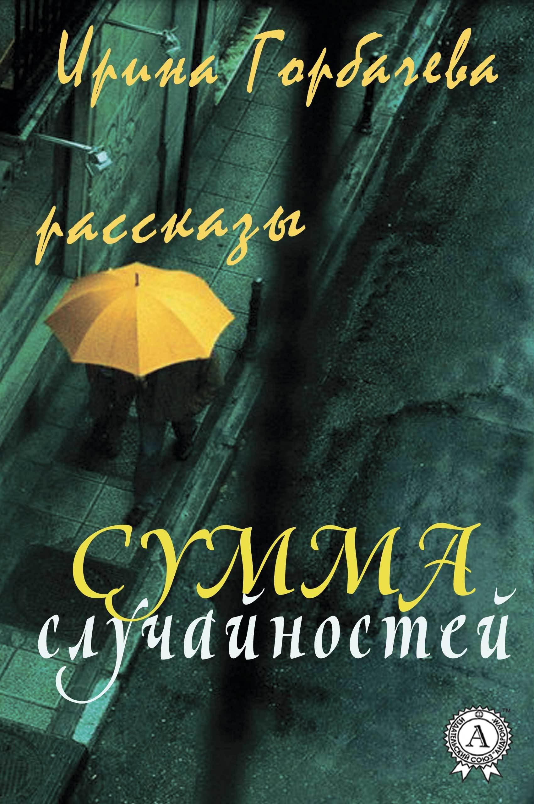 Ирина Горбачева Сумма случайностей (рассказы) ирина горбачева сумма случайностей рассказы
