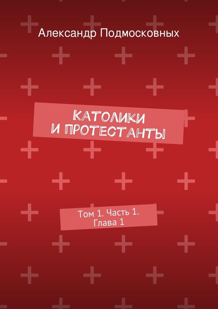 Александр Подмосковных Католики ипротестанты. Том1. Часть 1. Глава1 диверсант конец войны серии 1 10