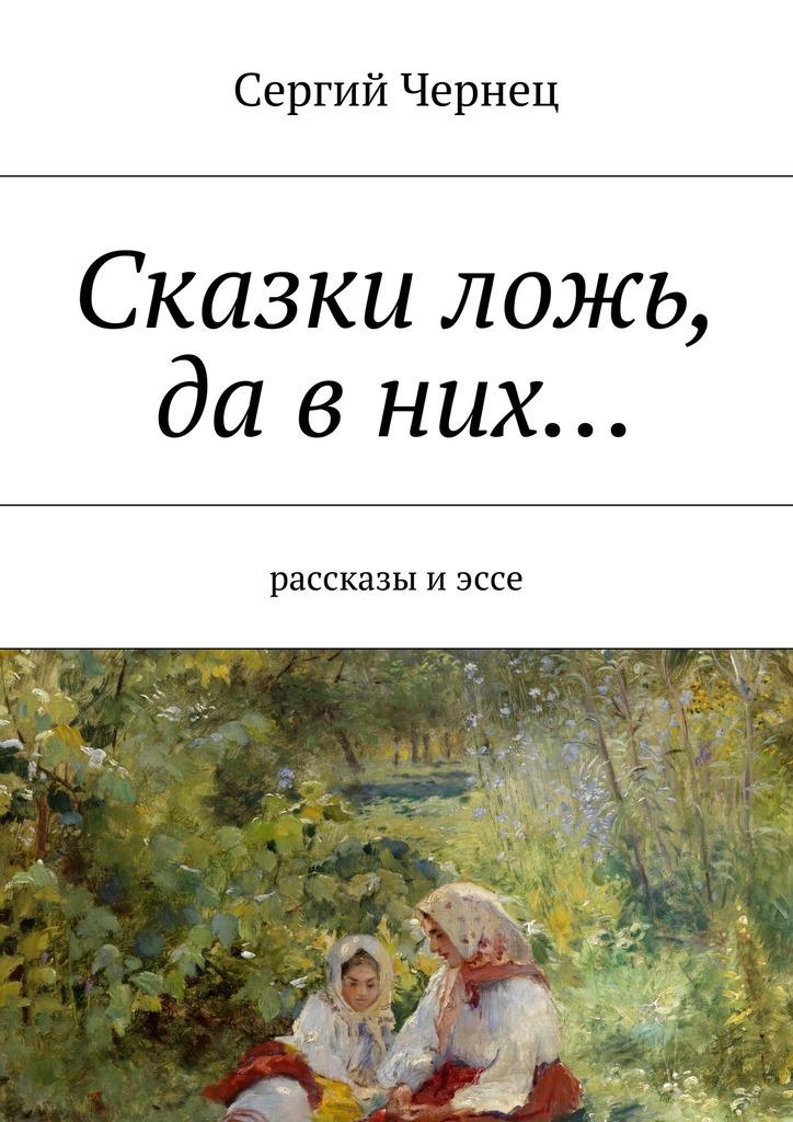 Сергий Чернец Сказки ложь, да вних… сергий чернец рассказы иэссе
