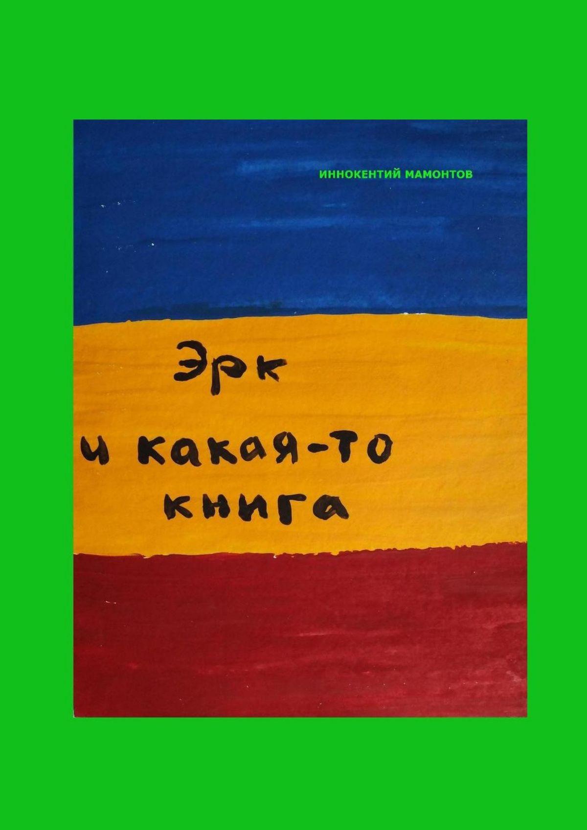 Иннокентий Алексеевич Мамонтов Эрк икакая-то книга иннокентий мамонтов несуществующая книга
