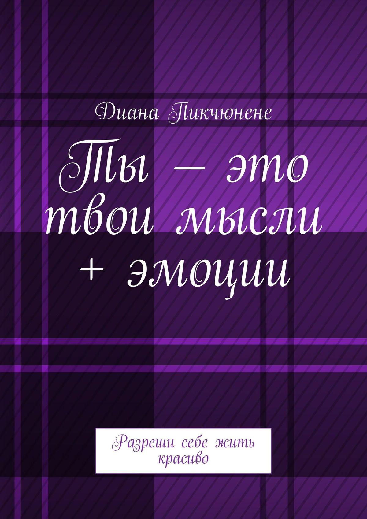 цена на Диана Владимировна Пикчюнене Ты– это твои мысли + эмоции. Разреши себе жить красиво