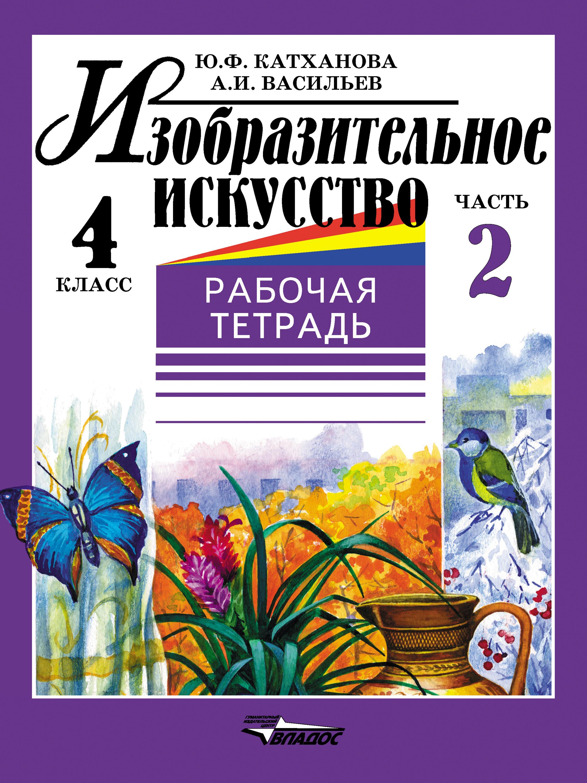 Ю. Ф. Катханова Изобразительное искусство. Рабочая тетрадь. 4 класс. Часть 2 ю ф катханова изобразительное искусство рабочая тетрадь 4 класс часть 1