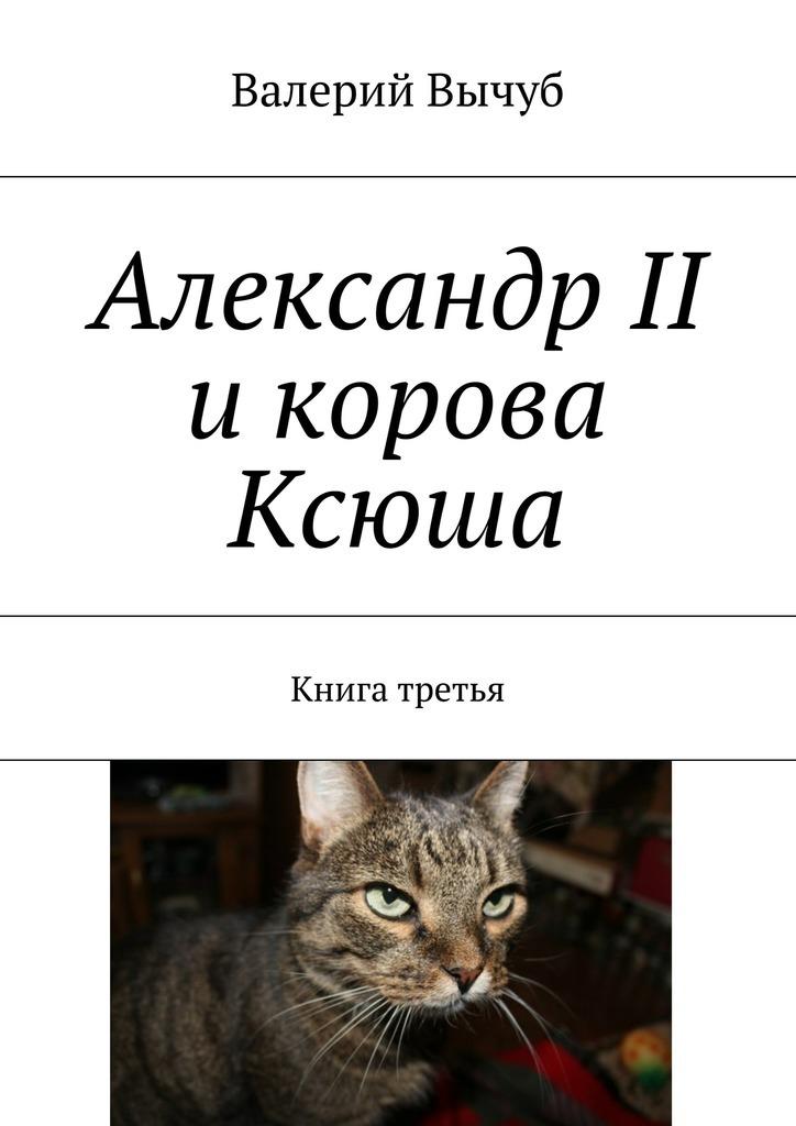 Валерий Вычуб Александр II икорова Ксюша. Книга третья цены онлайн