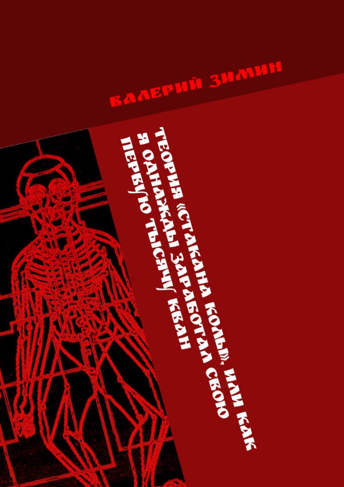 Валерий Зимин Теория «Стакана колы», или Как я однажды заработал свою первую тысячу КВАН. # валерий зимин ridero или как я однажды издал свою первую книгу