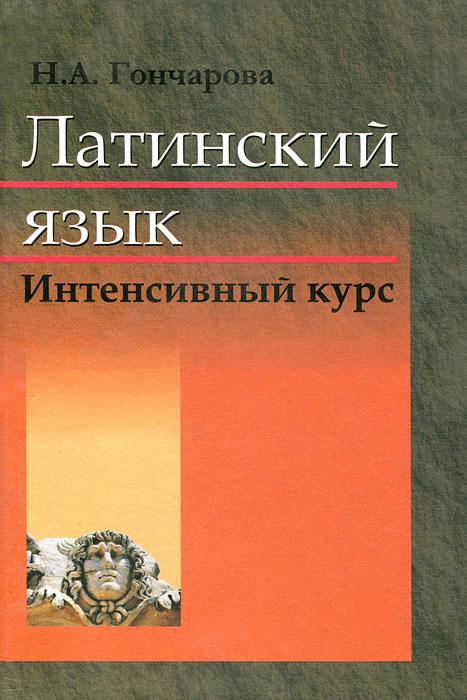 Н. А. Гончарова Латинский язык. Интенсивный курс